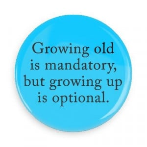 Growing old is mandatory, but growing up is optional: Funny Sayings ...