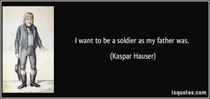 quote-i-want-to-be-a-soldier-as-my-father-was-kaspar-hauser-80989.jpg