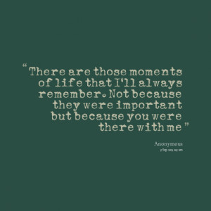 Quotes Picture: there are those moments of life that i'll always ...