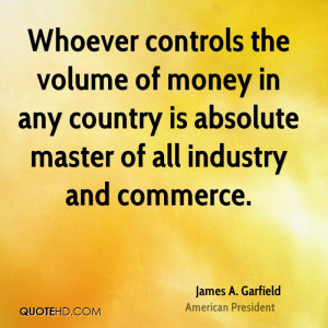Whoever controls the volume of money in any country is absolute master ...