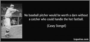 ... without a catcher who could handle the hot fastball. - Casey Stengel