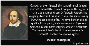 ... , Farewell! Othello's occupation's gone! - William Shakespeare