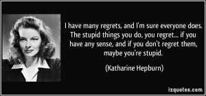 have many regrets, and I'm sure everyone does. The stupid things you ...