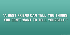best friend can tell you things you don't want to tell yourself ...