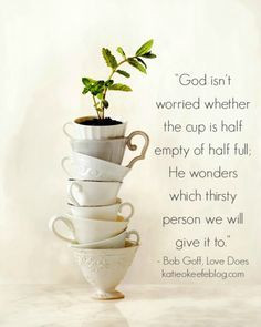 God isn't worried about whether the cup is half empty or half full; He ...