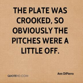 Ann DiPierro - The plate was crooked, so obviously the pitches were a ...