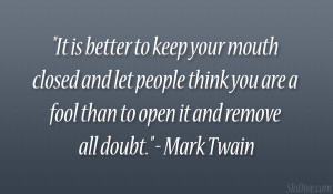 "... you are a fool than to open it and remove all doubt."" – Mark Twain"
