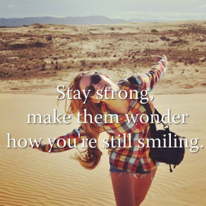 Stay Strong, Make Them Wonder How You're Still Smiling: Quote About ...