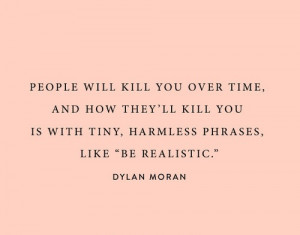 you over time, and how they'll kill you is with tiny, harmless phrases ...