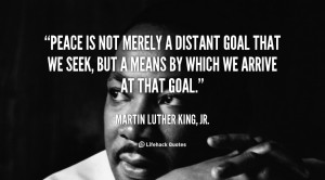 quote-Martin-Luther-King-Jr.-peace-is-not-merely-a-distant-goal-100810 ...