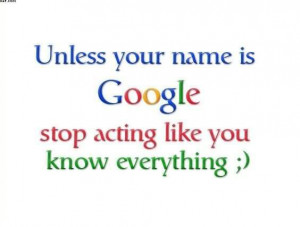 ... .com/unless-your-name-is-google-stop-acting-like-you-know-everything