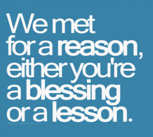 we met for a reason either you are a blessing or a lesson added date ...