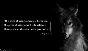 ... of being a wolf is loneliness. Choose one or the other with great care