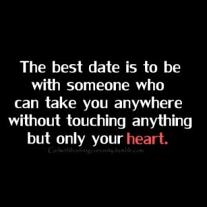 The best date is to be with someone who can take you anywhere without ...