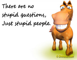 """There are no stupid questions, just stupid people."""""""