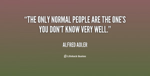 The only normal people are the one's you don't know very well.""
