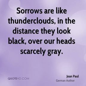 Jean Paul - Sorrows are like thunderclouds, in the distance they look ...
