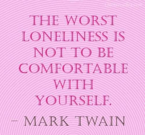 the worst loneliness in not to be comfortable with yourself mark twain