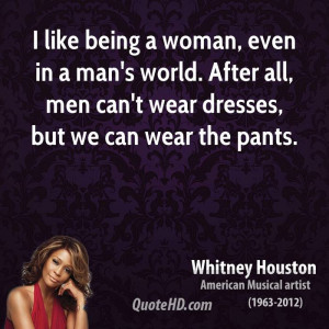 like being a woman, even in a man's world. After all, men can't wear ...