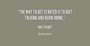 The way to get started is to quit talking and begin doing. – Walt ...