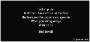 Foolish pride Is all that I have left, so let me hide The tears and ...