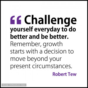 Challenge yourself everyday to do better and be better. Remember ...