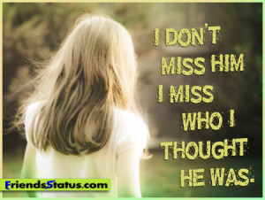 don't miss him; I miss who I thought he was.