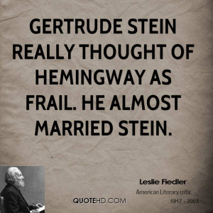 Gertrude Stein really thought of Hemingway as frail. He almost married ...