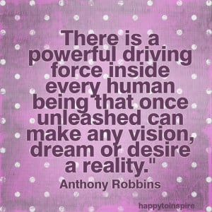 ... can make any vision dream or desire a reality - Anthony Robbins