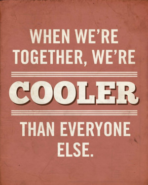 When we're together, we're cooler than everyone else.""