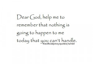 Dear God, help me to remember that nothing is going to happen to me ...
