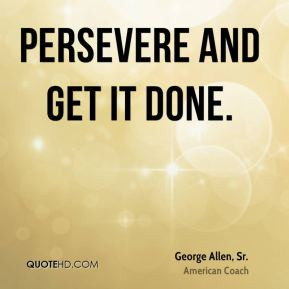 George Allen, Sr. - Persevere and get it done.