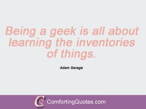 Being A Geek Quotes Quotes by adam savage