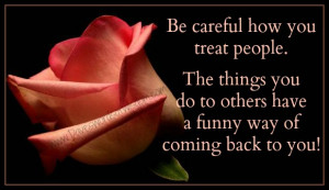 be careful how you treat others the things you do have a funny way of ...