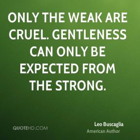 Only the weak are cruel. Gentleness can only be expected from the ...
