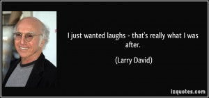 just wanted laughs - that's really what I was after. - Larry David