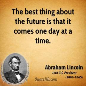 Abraham Lincoln - The best thing about the future is that it comes one ...