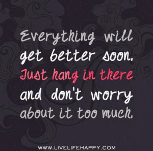 ... Go Back > Gallery For > Hang In There Things Will Get Better Quotes