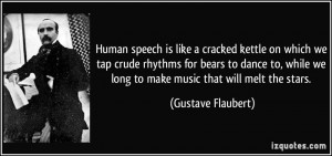 Human speech is like a cracked kettle on which we tap crude rhythms ...