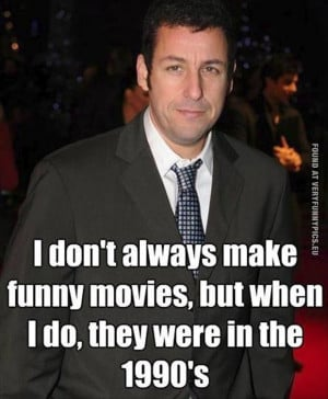 Funny Pictures - Adam Sandler - I don't always make funny movies, but ...