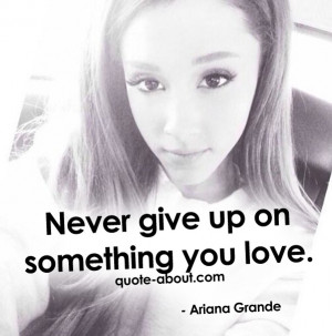 Never give up on something you love. - Ariana Grande