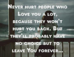 Never hurt people who love you a lot, because they won't hurt you back ...