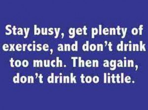 Stay Busy,get plenty of exercise,and don't drink too much