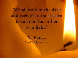 Inspirational quotes - We all walk in the dark and each of us must ...
