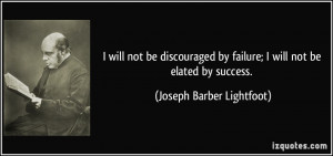 ... by failure; I will not be elated by success. - Joseph Barber Lightfoot