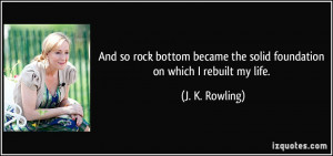 so rock bottom became the solid foundation on which I rebuilt my life ...
