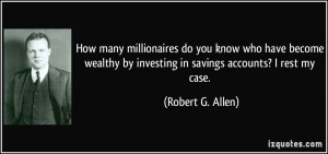 ... by investing in savings accounts? I rest my case. - Robert G. Allen