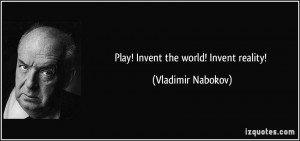 Play! Invent the world! Invent reality! - Vladimir Nabokov
