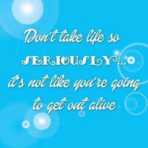 Don Take Life Seriously Not...