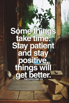 Some things take time. Stay patient and stay positive things will get ...